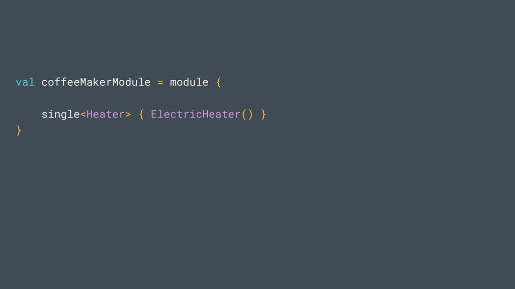 val coffeeMakerModule = module { single<Heater>...