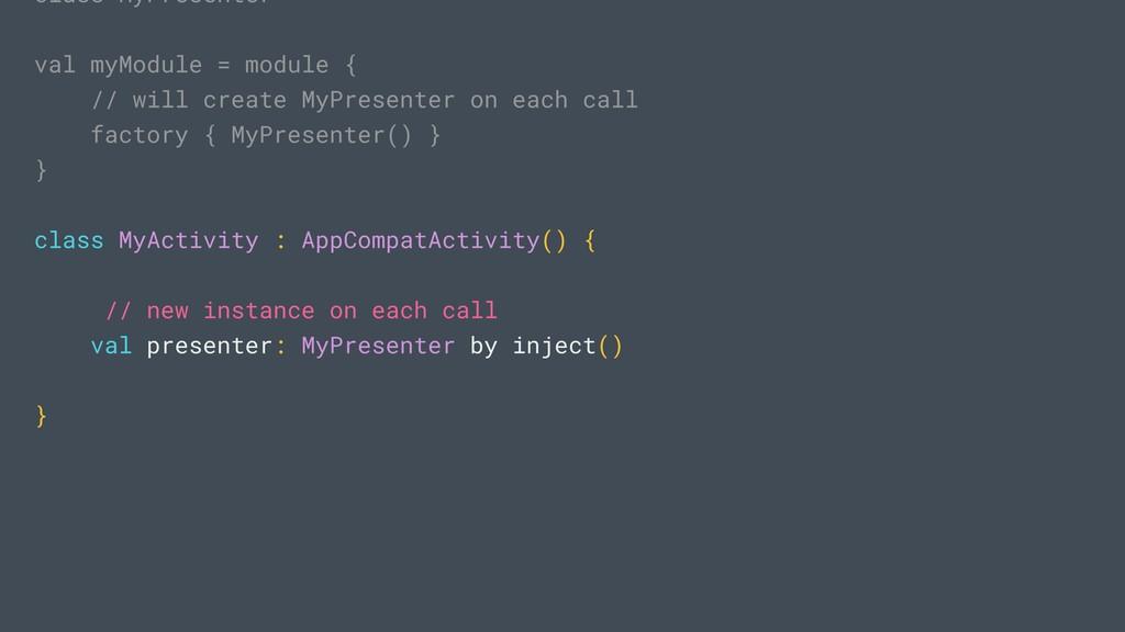 class MyPresenter val myModule = module { // wi...