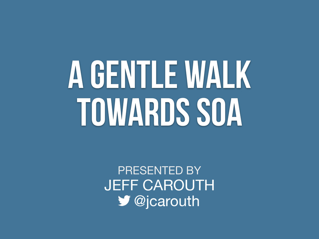 PRESENTED BY JEFF CAROUTH @jcarouth A Gentle Wa...