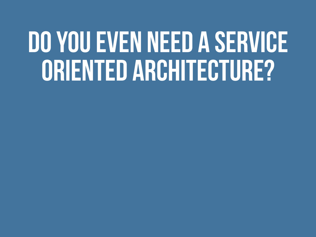 Do you even need a service oriented architectur...