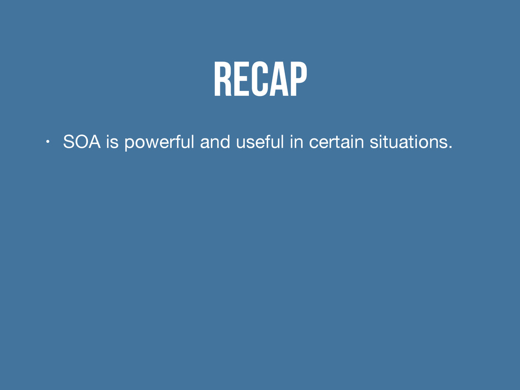 Recap • SOA is powerful and useful in certain s...