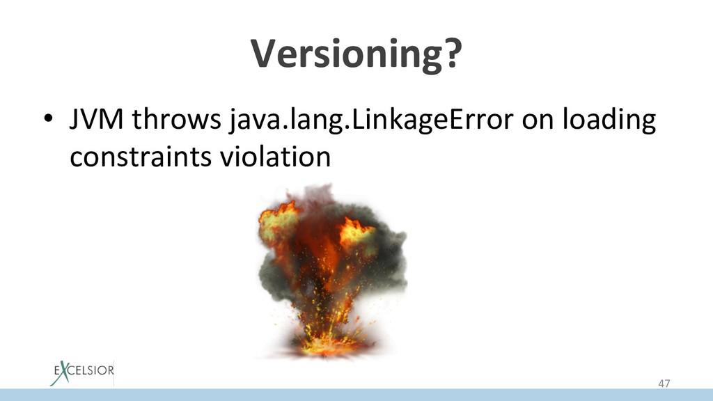 Versioning? • JVM throws java.lang.LinkageErro...