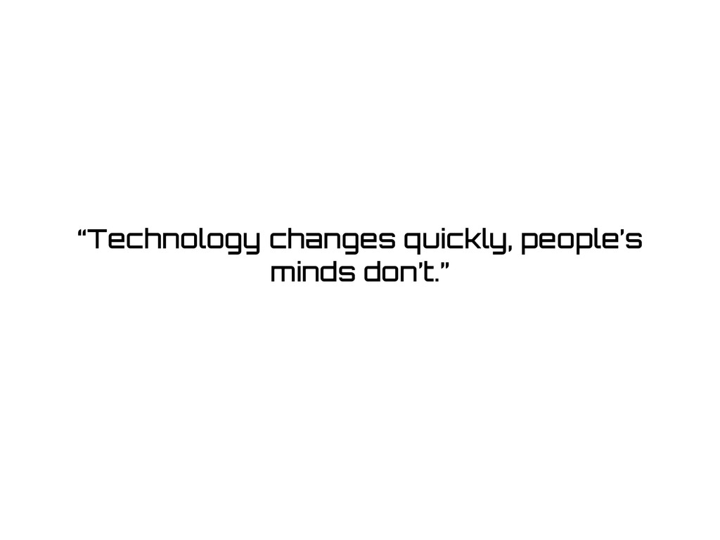 """""""Technology changes quickly, people's minds don..."""