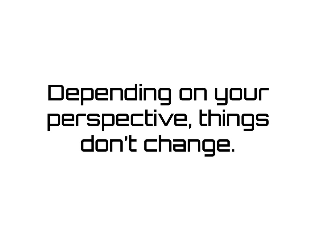 Depending on your perspective, things don't cha...