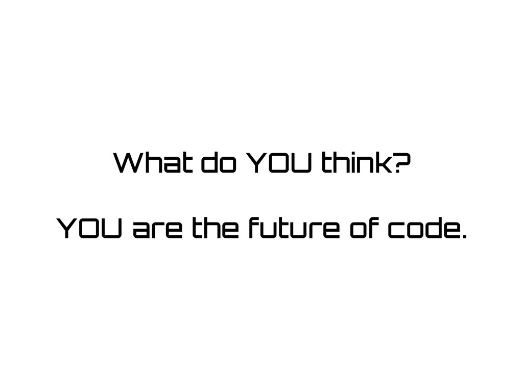 What do YOU think? ! YOU are the future of code.
