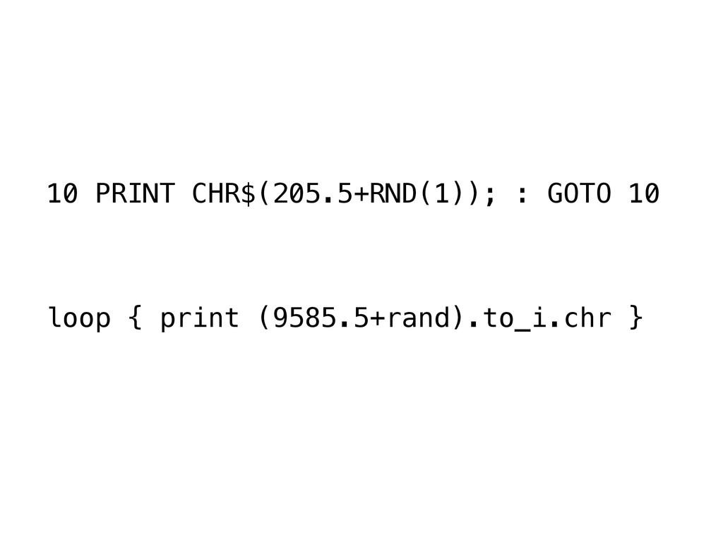 10 PRINT CHR$(205.5+RND(1)); : GOTO 10 ! ! ! lo...