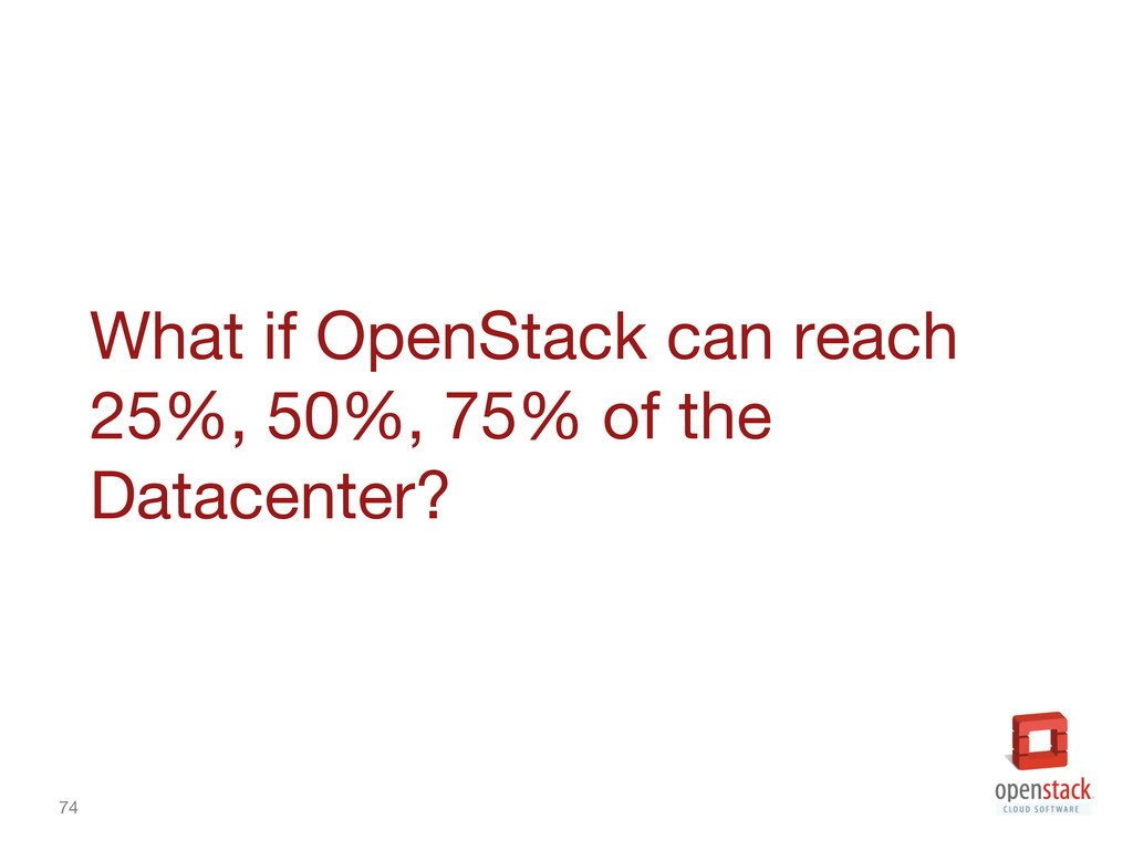 74 What if OpenStack can reach 25%, 50%, 75% o...
