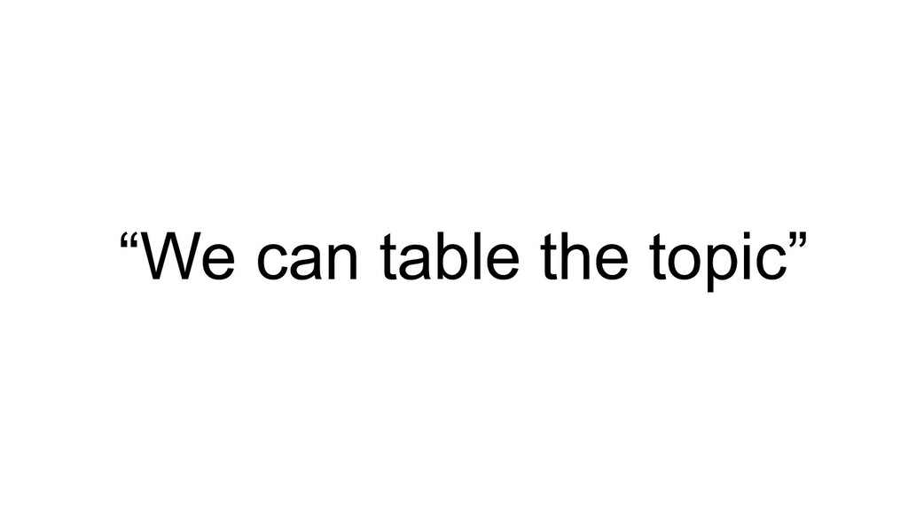 """""""We can table the topic"""""""
