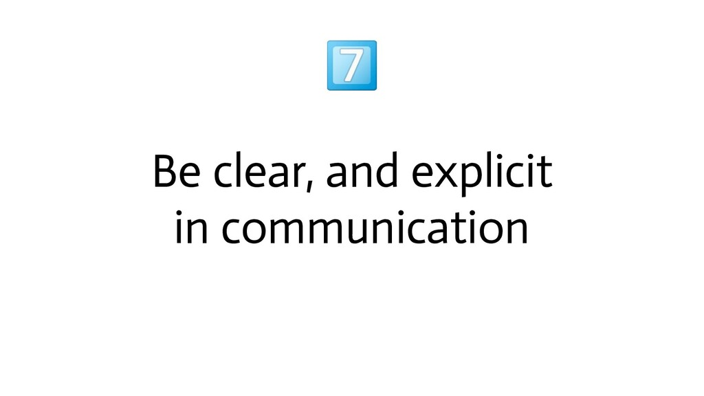 Be clear, and explicit in communication