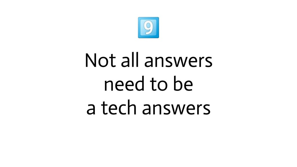 Not all answers need to be a tech answers
