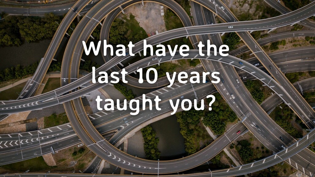 What have the last 10 years taught you?