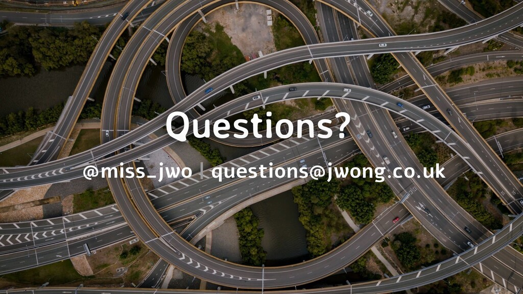Questions? @miss_jwo | questions@jwong.co.uk
