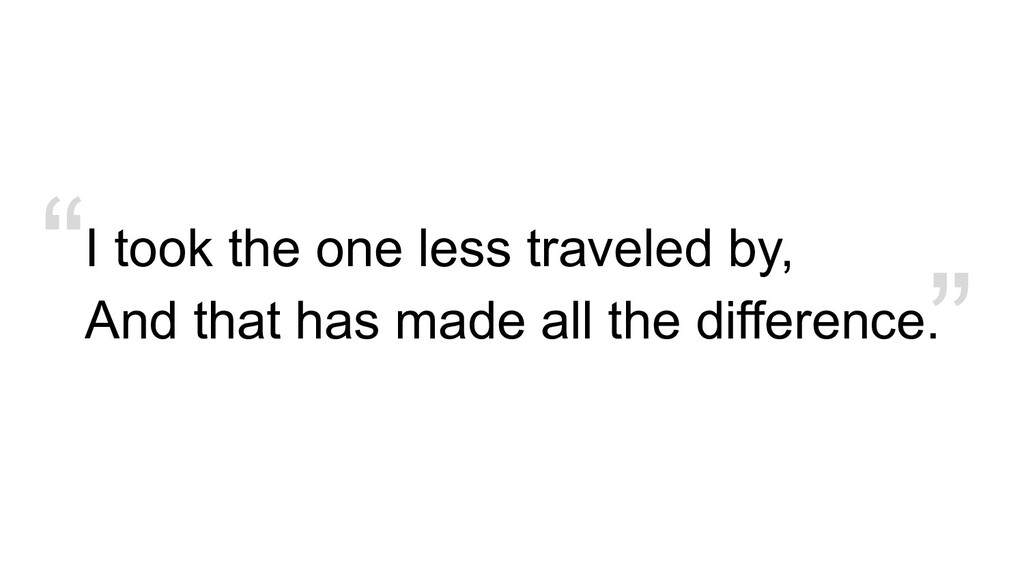""""""" I took the one less traveled by, And that has..."""