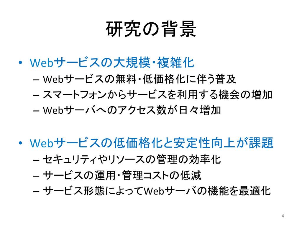 研究の背景 • Webサービスの大規模・複雑化  – Webサービスの無料・低価...