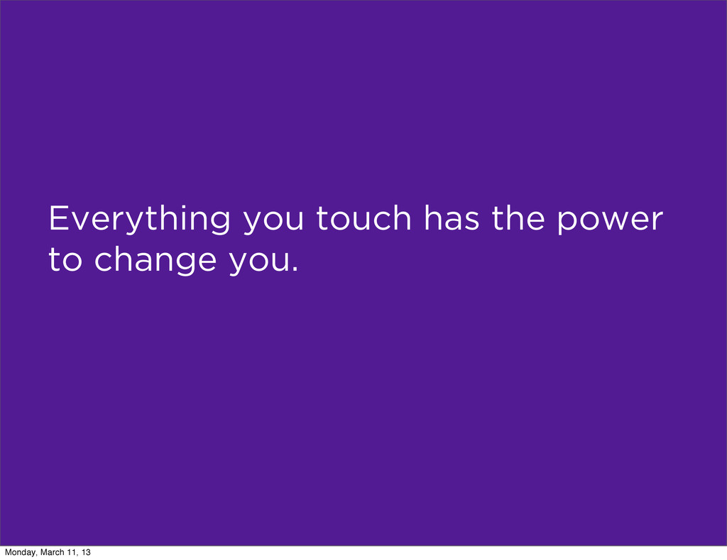 Everything you touch has the power to change yo...
