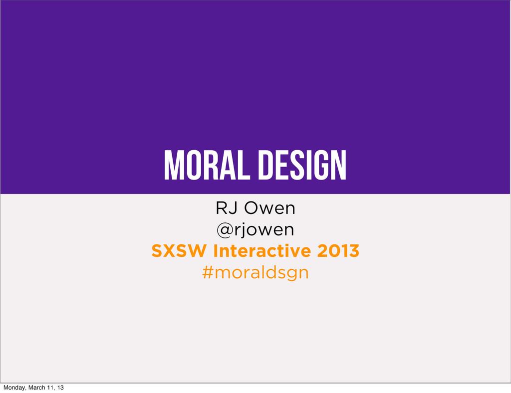 Moral Design RJ Owen @rjowen SXSW Interactive 2...