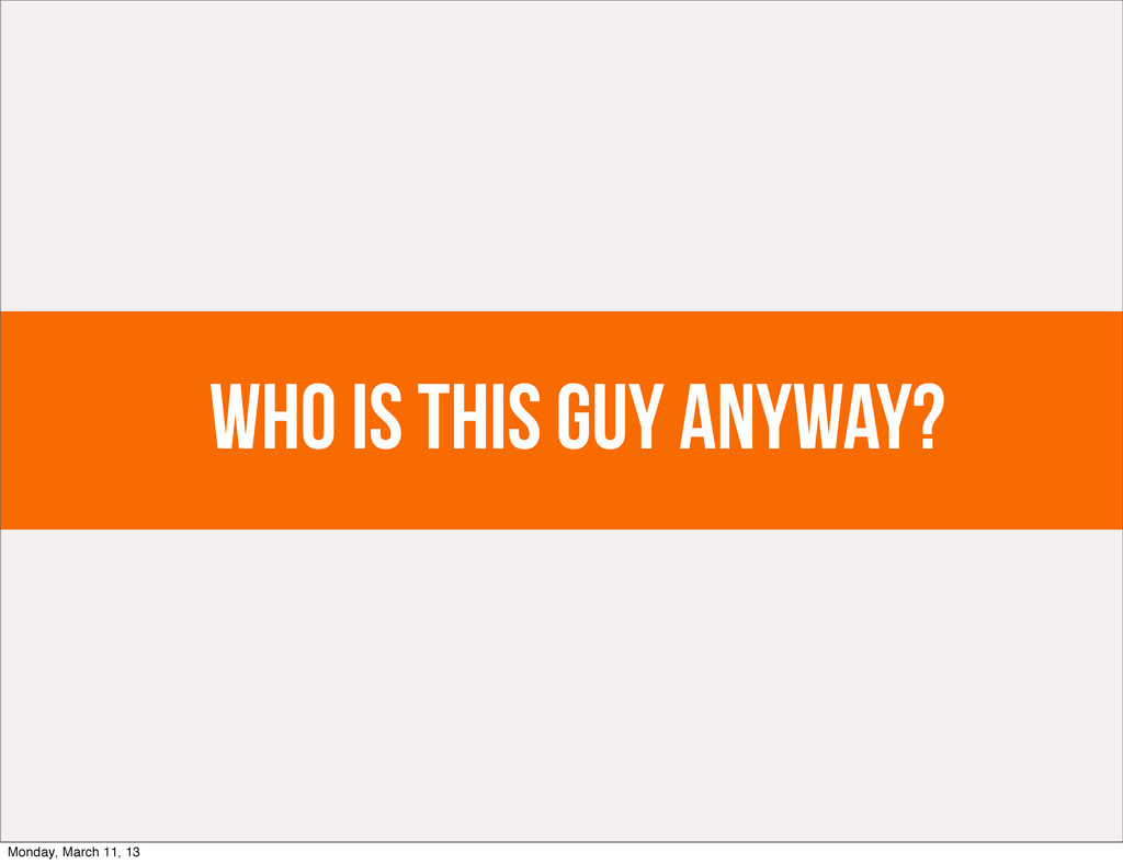 Who is this guy anyway? Monday, March 11, 13