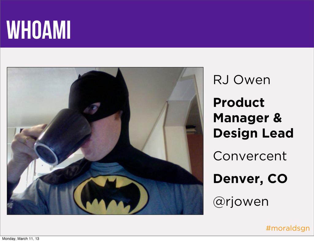 #moraldsgn whoami RJ Owen Product Manager & Des...