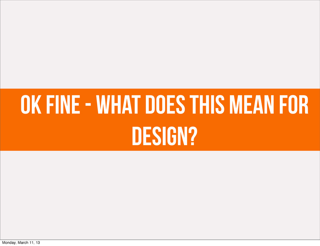 ok fine - what does this mean for design? Monda...