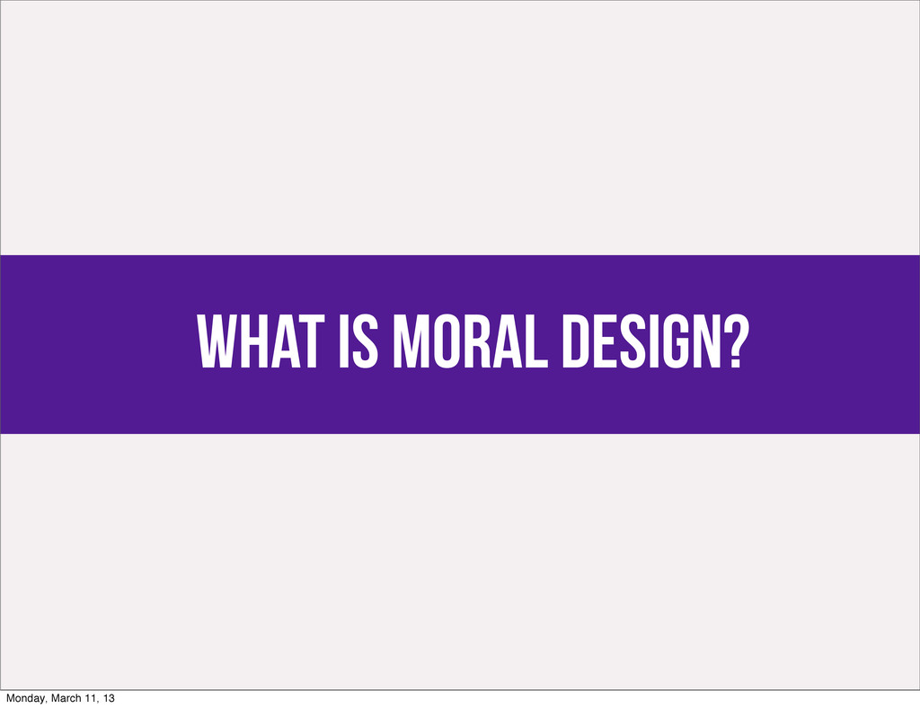 what is moral design? Monday, March 11, 13