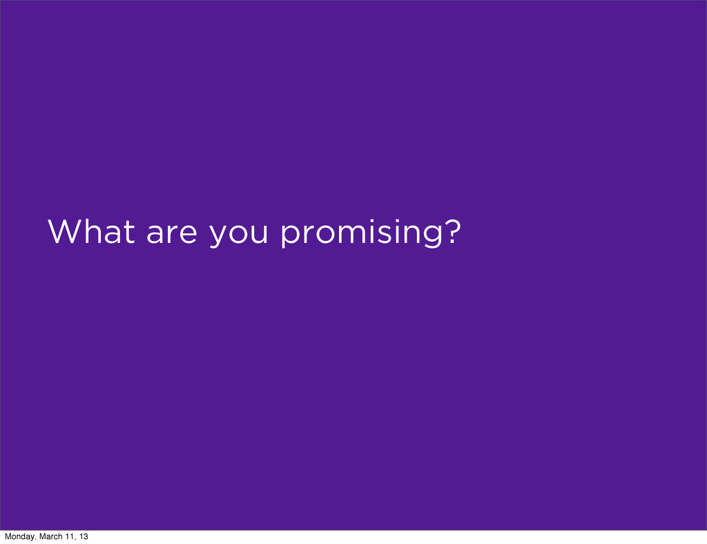 What are you promising? Monday, March 11, 13