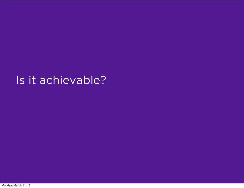 Is it achievable? Monday, March 11, 13