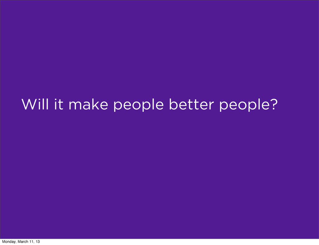 Will it make people better people? Monday, Marc...