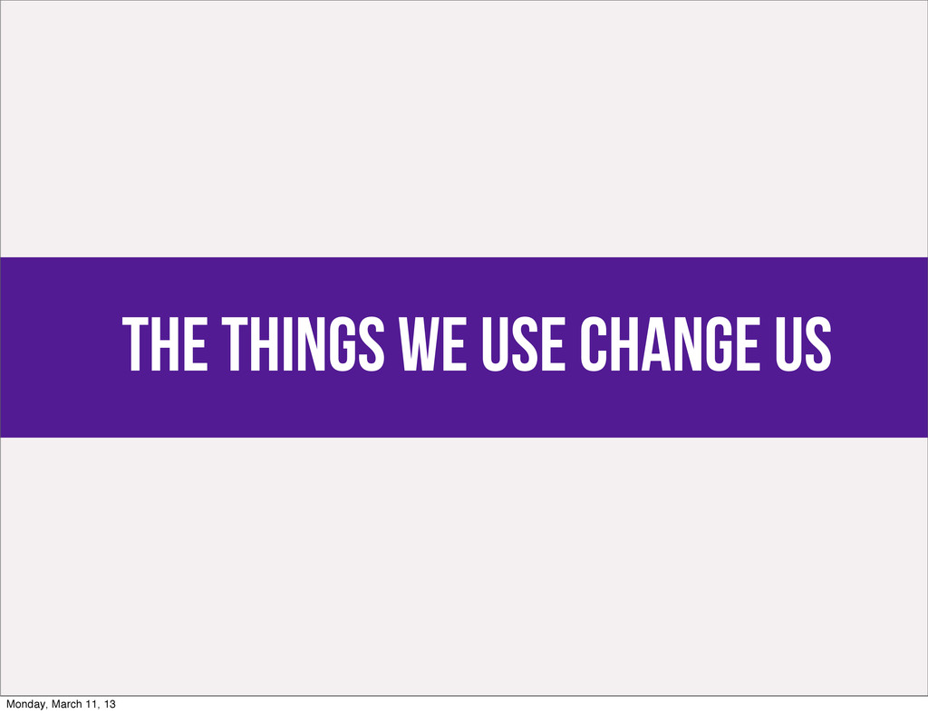 the things we use change us Monday, March 11, 13