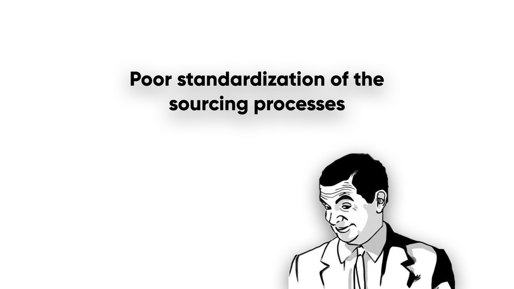 Poor standardization of the sourcing processes