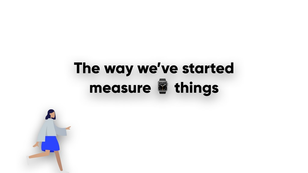 The way we've started measure ⌚ things