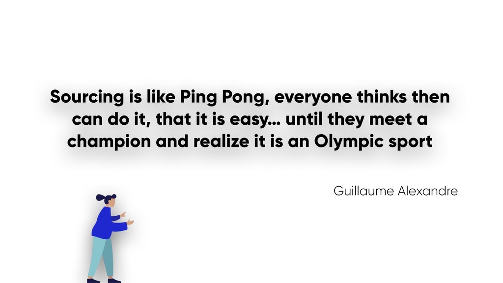 Sourcing is like Ping Pong, everyone thinks the...