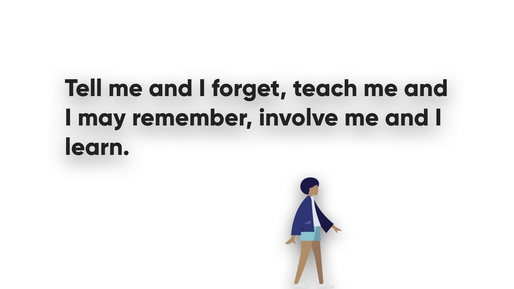 Tell me and I forget, teach me and I may rememb...