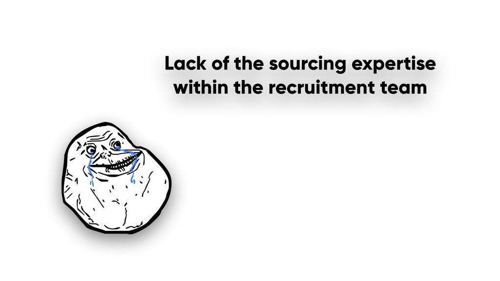 Lack of the sourcing expertise within the recru...