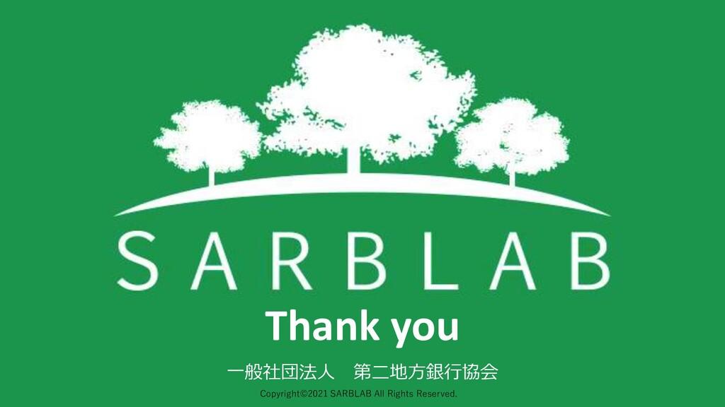 Thank you 一般社団法人 第二地方銀行協会 Copyright©2021 SARBLA...