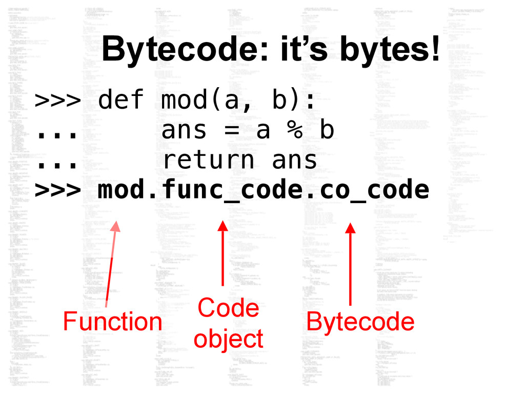 Bytecode: it's bytes! Function Code object Byte...