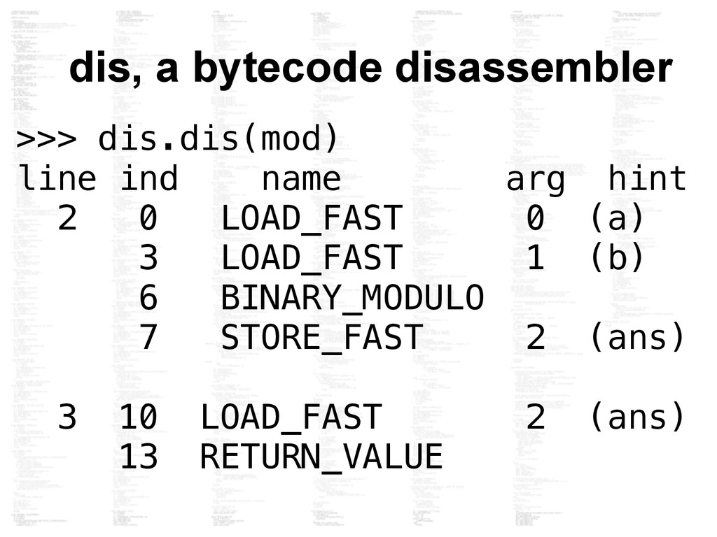 dis, a bytecode disassembler >>> dis.dis(mod) l...