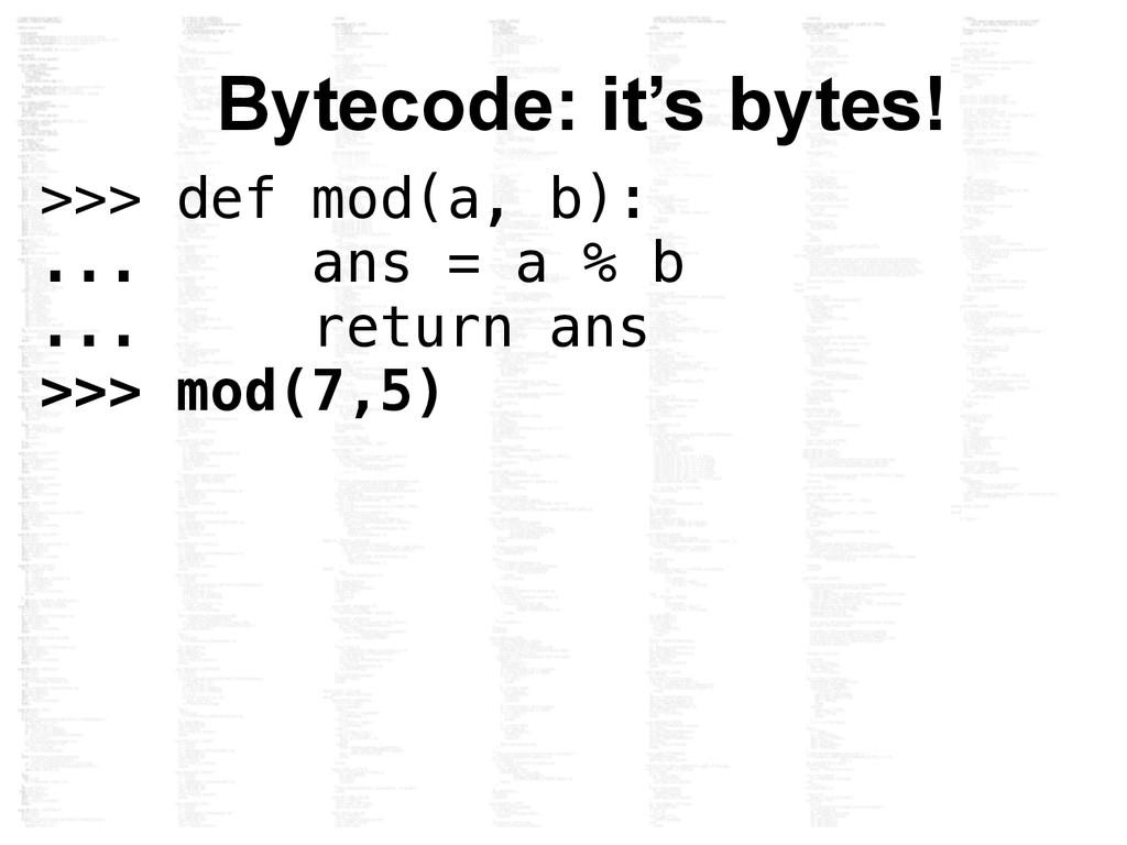 Bytecode: it's bytes! >>> def mod(a, b): ... an...
