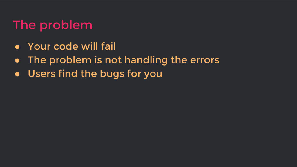 The problem ● Your code will fail ● The problem...