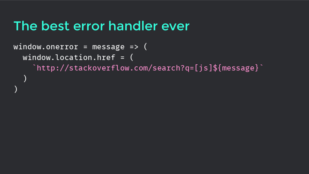 The best error handler ever window.onerror = me...