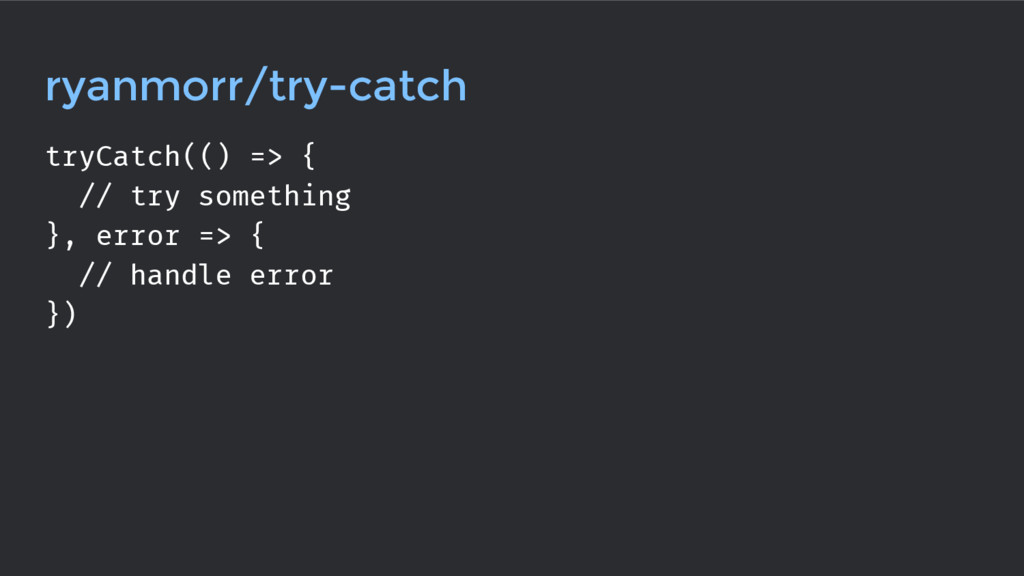 ryanmorr/try-catch tryCatch(() => { // try some...