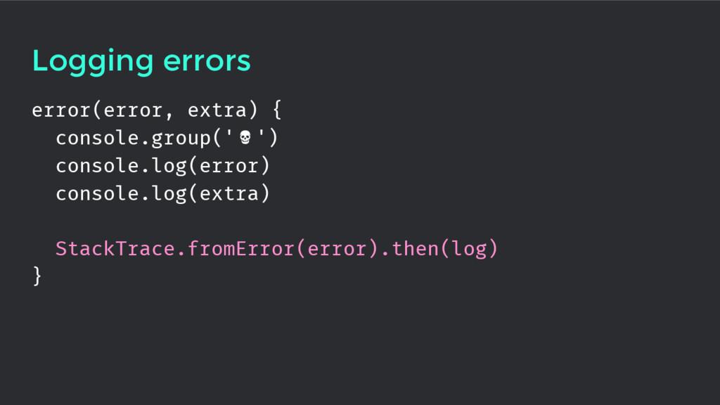 Logging errors error(error, extra) { console.gr...