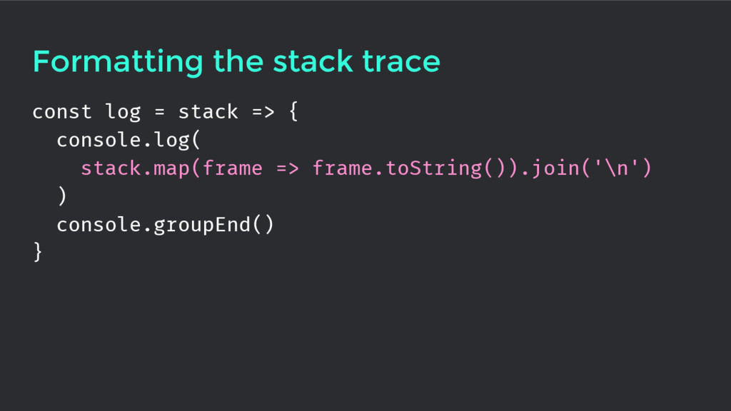 Formatting the stack trace const log = stack =>...