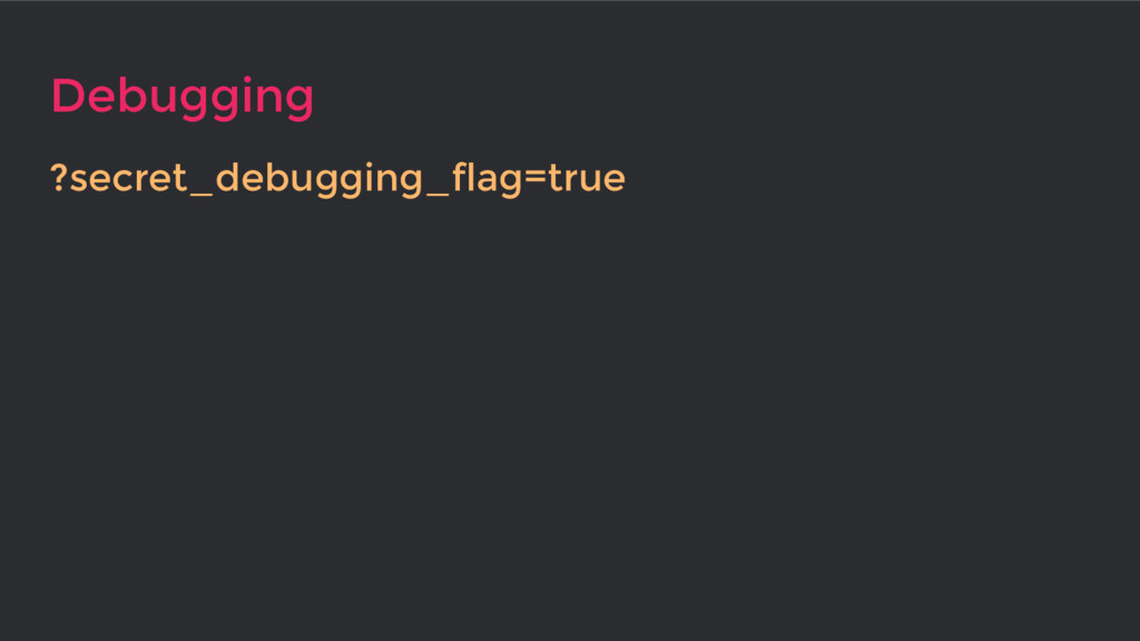 Debugging ?secret_debugging_flag=true