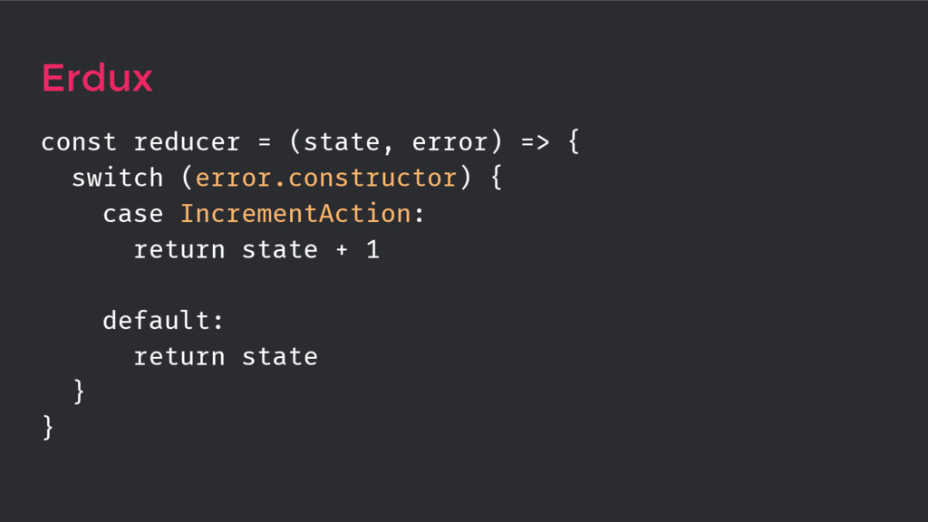 Erdux const reducer = (state, error) => { switc...
