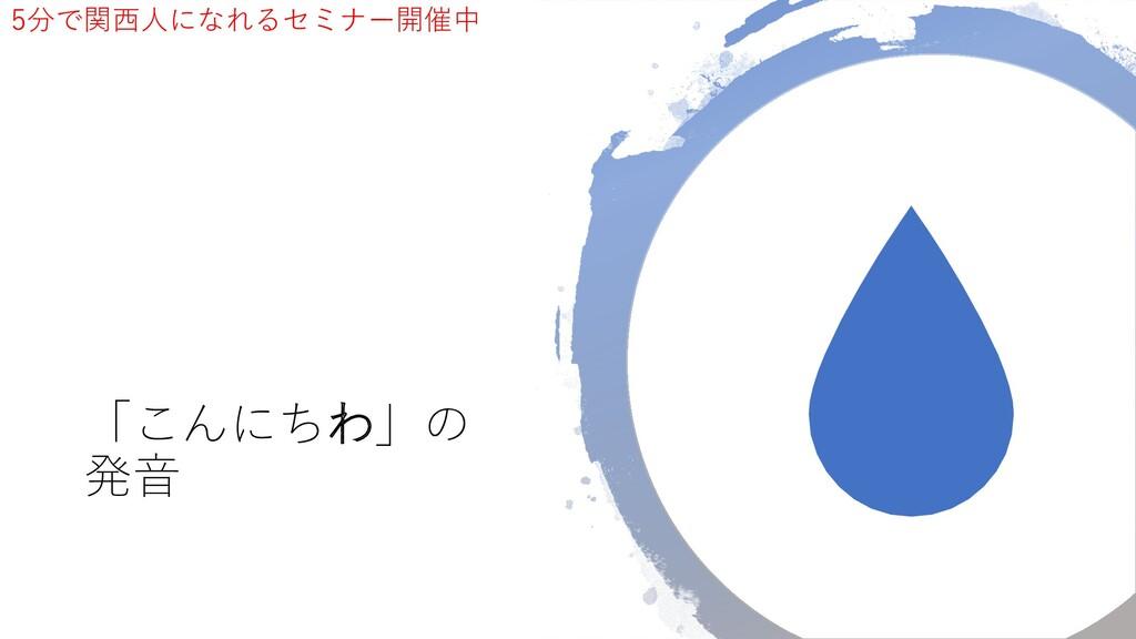 「こんにちわ」の 発音 5分で関西人になれるセミナー開催中