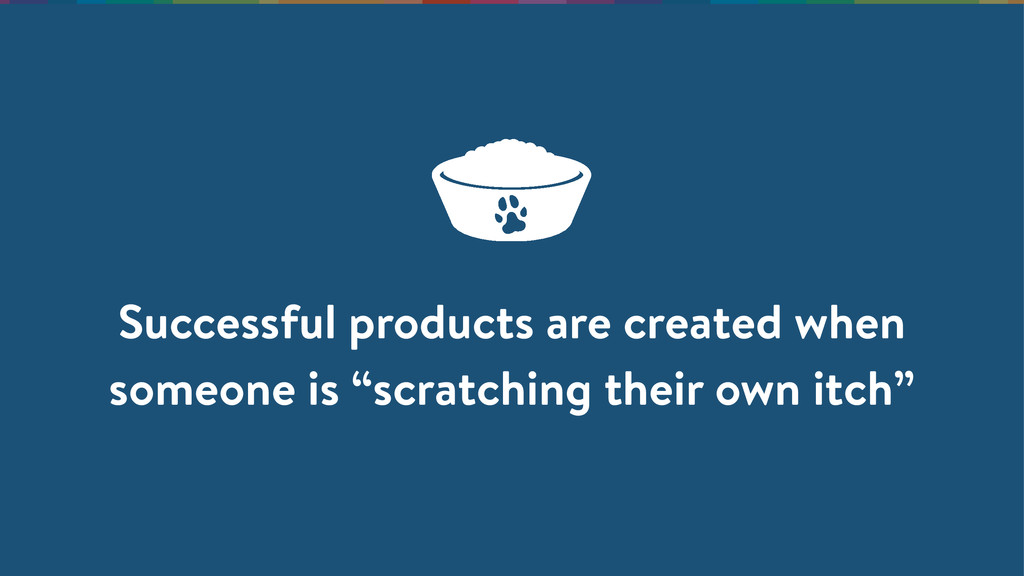 Successful products are created when someone is...