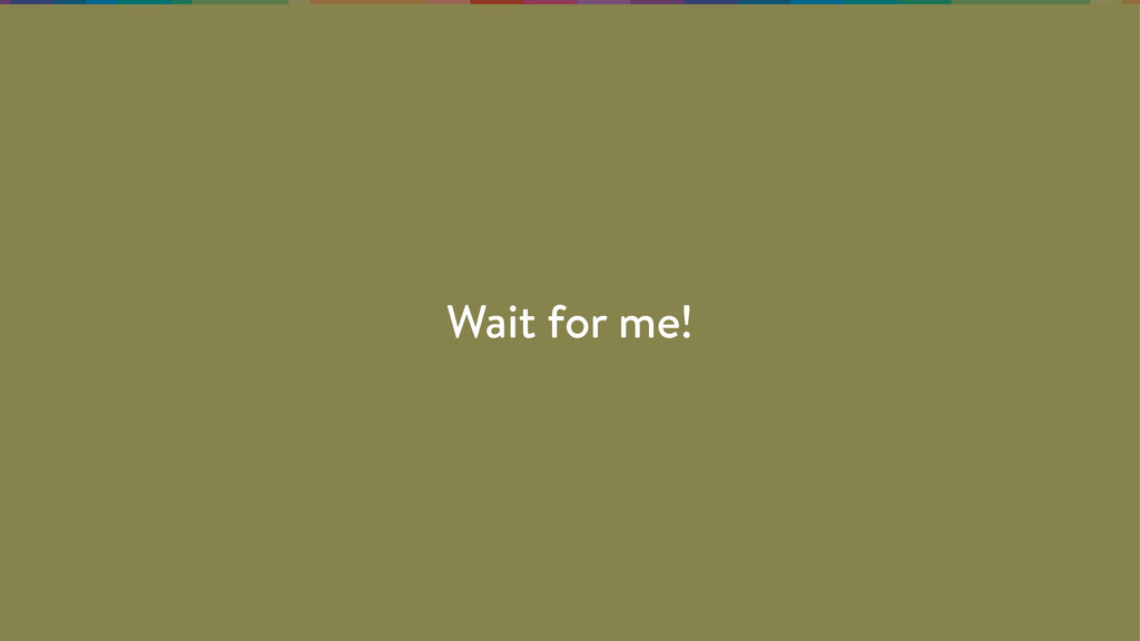 Wait for me!