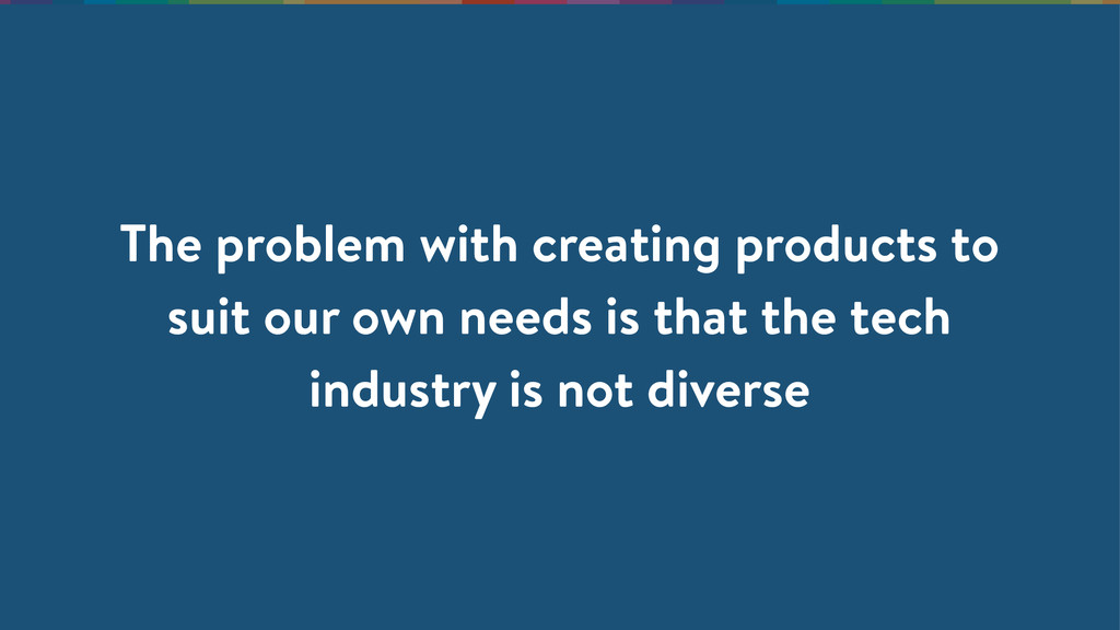The problem with creating products to suit our ...