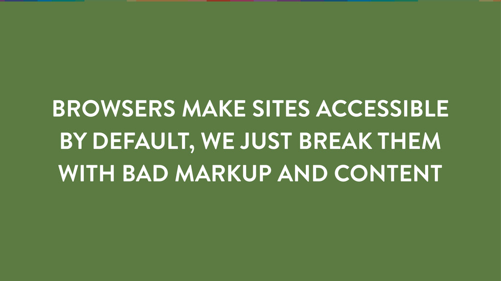 BROWSERS MAKE SITES ACCESSIBLE BY DEFAULT, WE J...