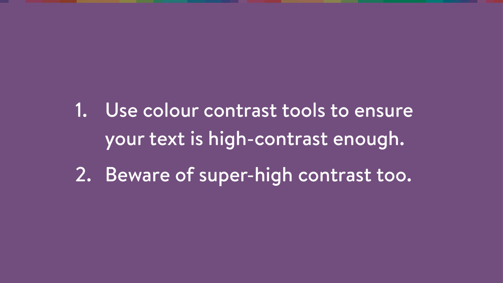 1. Use colour contrast tools to ensure your tex...